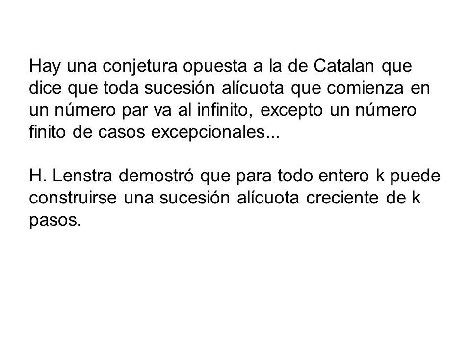 Hay una conjetura opuesta a la de Catalan que dice que toda sucesión alícuota que comienza en un número par va al infinito, excepto un número finito de casos excepcionales...