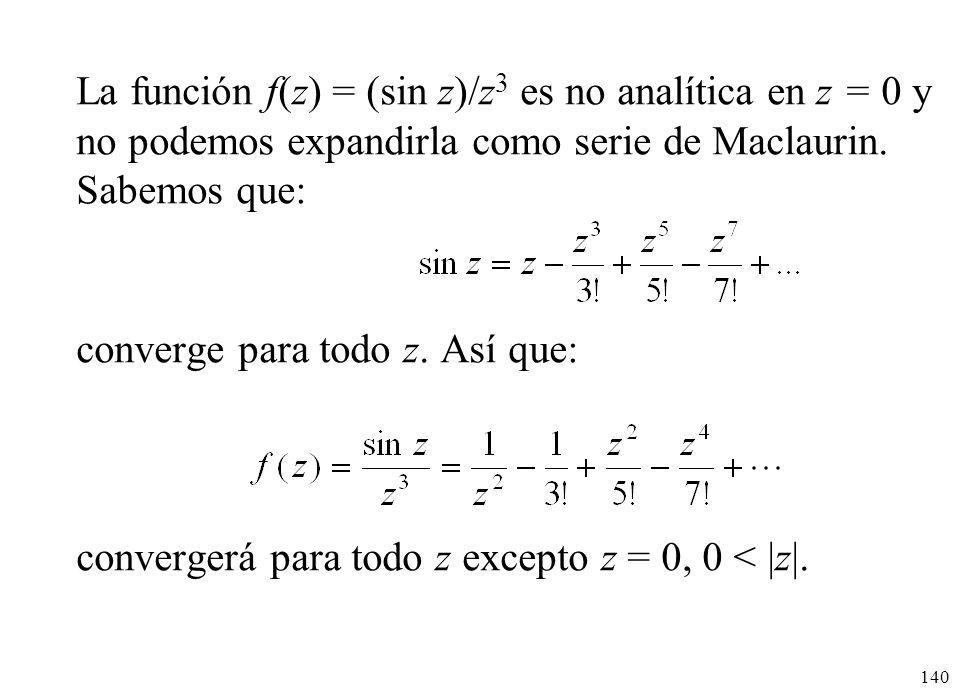 La función f(z) = (sin z)/z3 es no analítica en z = 0 y no podemos expandirla como serie de Maclaurin. Sabemos que: