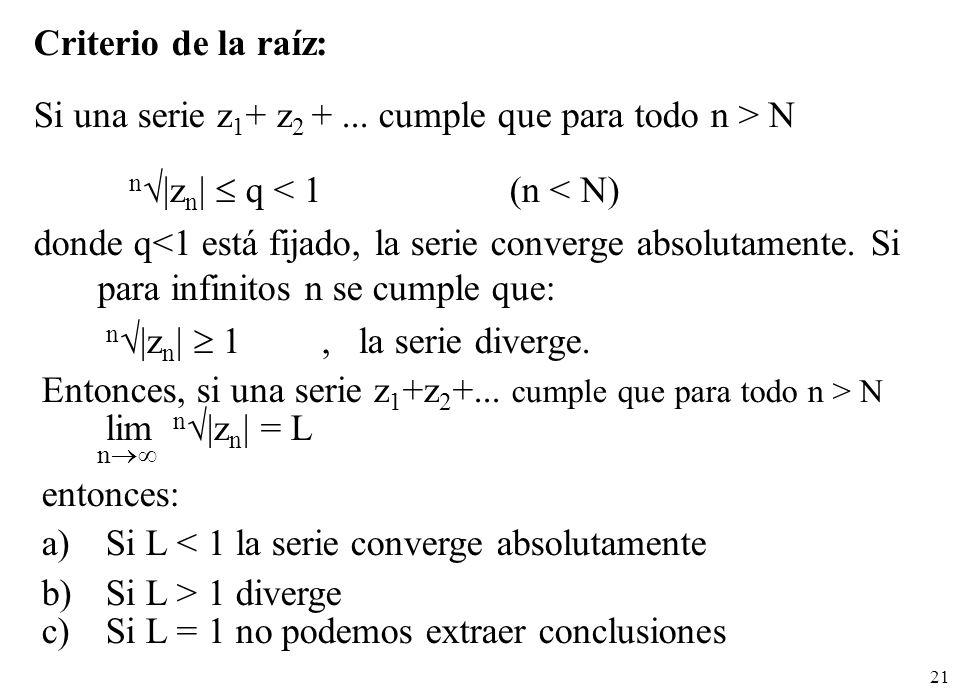 Criterio de la raíz: Si una serie z1+ z2 + ... cumple que para todo n > N. n|zn|  q < 1 (n < N)