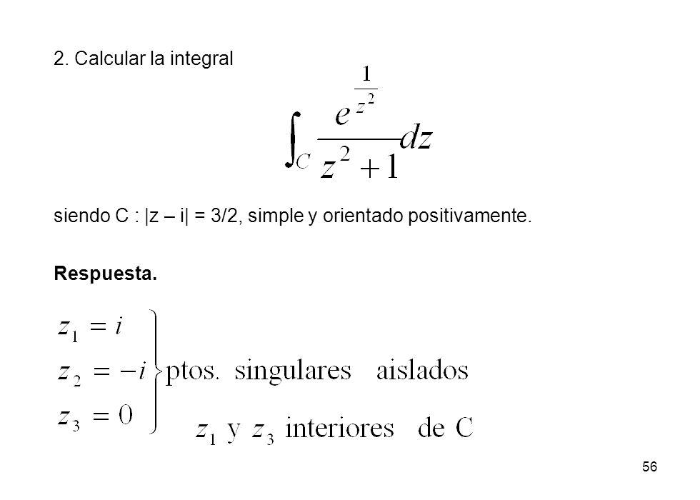 2. Calcular la integral siendo C : |z – i| = 3/2, simple y orientado positivamente. Respuesta.