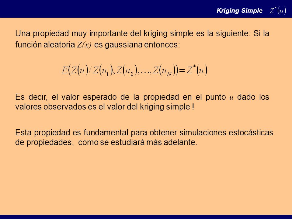 Kriging Simple Una propiedad muy importante del kriging simple es la siguiente: Si la función aleatoria Z(x) es gaussiana entonces: