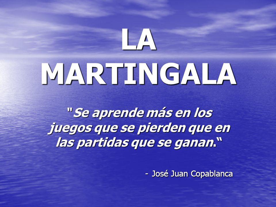LA MARTINGALA Se aprende más en los juegos que se pierden que en las partidas que se ganan. - José Juan Copablanca.