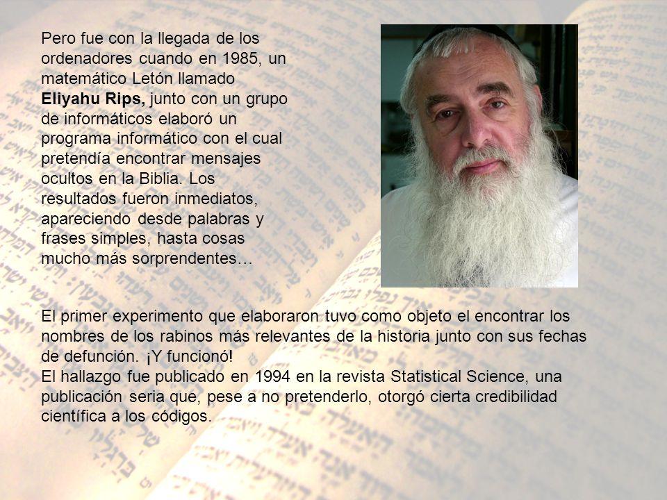 Pero fue con la llegada de los ordenadores cuando en 1985, un matemático Letón llamado Eliyahu Rips, junto con un grupo de informáticos elaboró un programa informático con el cual pretendía encontrar mensajes ocultos en la Biblia. Los resultados fueron inmediatos, apareciendo desde palabras y frases simples, hasta cosas mucho más sorprendentes…