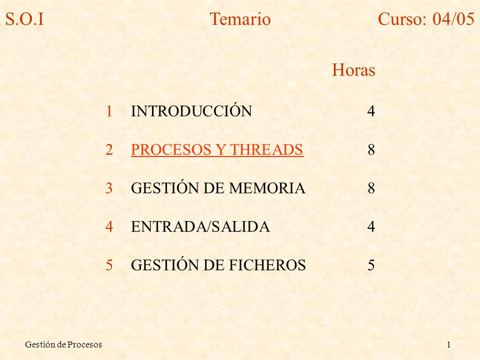 S.O.I Temario Curso: 04/05 Horas INTRODUCCIÓN 4 PROCESOS Y THREADS 8