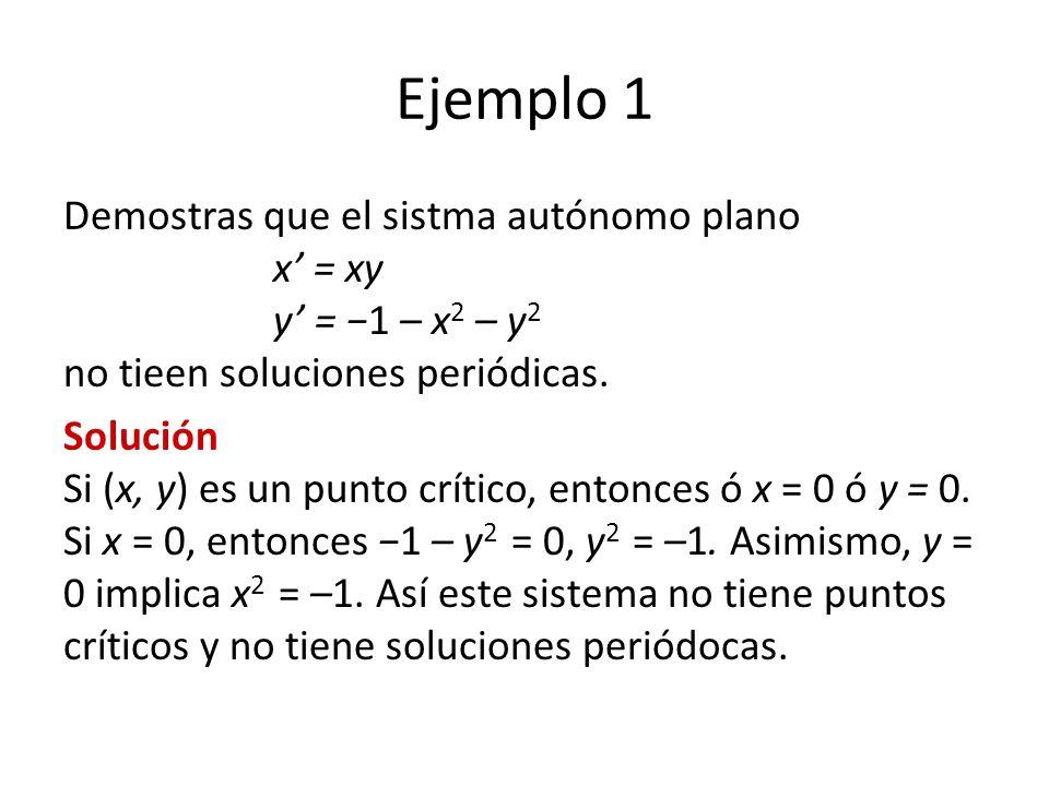 Ejemplo 1 Demostras que el sistma autónomo plano x' = xy y' = −1 – x2 – y2 no tieen soluciones periódicas.