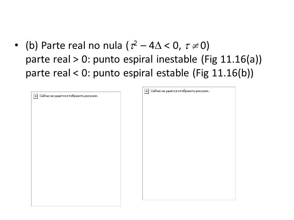 (b) Parte real no nula (2 – 4 < 0,   0) parte real > 0: punto espiral inestable (Fig 11.16(a)) parte real < 0: punto espiral estable (Fig 11.16(b))