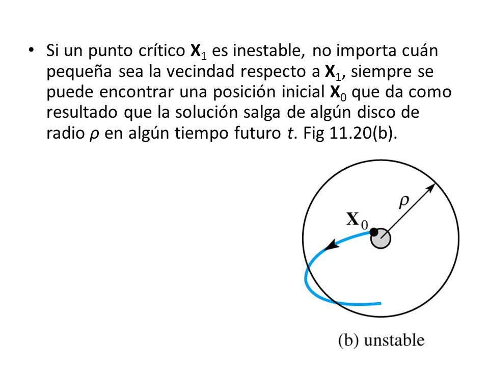 Si un punto crítico X1 es inestable, no importa cuán pequeña sea la vecindad respecto a X1, siempre se puede encontrar una posición inicial X0 que da como resultado que la solución salga de algún disco de radio ρ en algún tiempo futuro t.