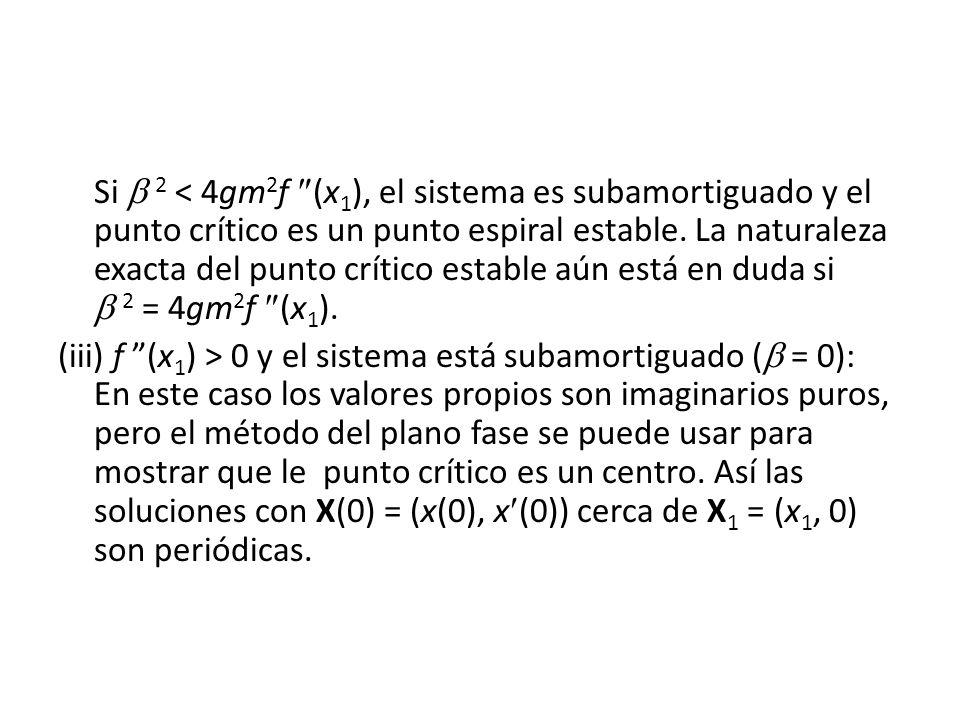 Si  2 < 4gm2f (x1), el sistema es subamortiguado y el punto crítico es un punto espiral estable. La naturaleza exacta del punto crítico estable aún está en duda si  2 = 4gm2f (x1).