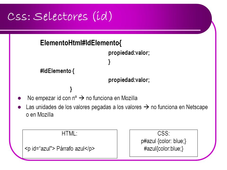 Css: Selectores (id) ElementoHtml#IdElemento{ propiedad:valor; }