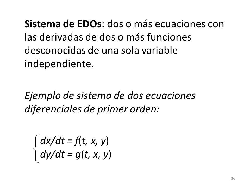 Sistema de EDOs: dos o más ecuaciones con las derivadas de dos o más funciones desconocidas de una sola variable independiente.
