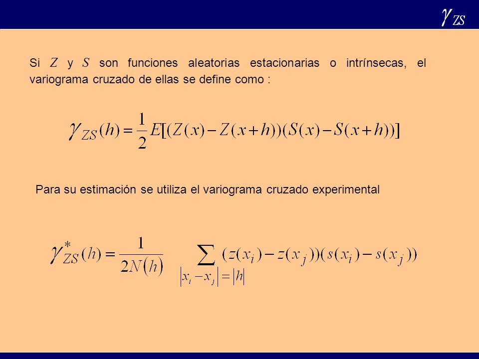 Si Z y S son funciones aleatorias estacionarias o intrínsecas, el variograma cruzado de ellas se define como :
