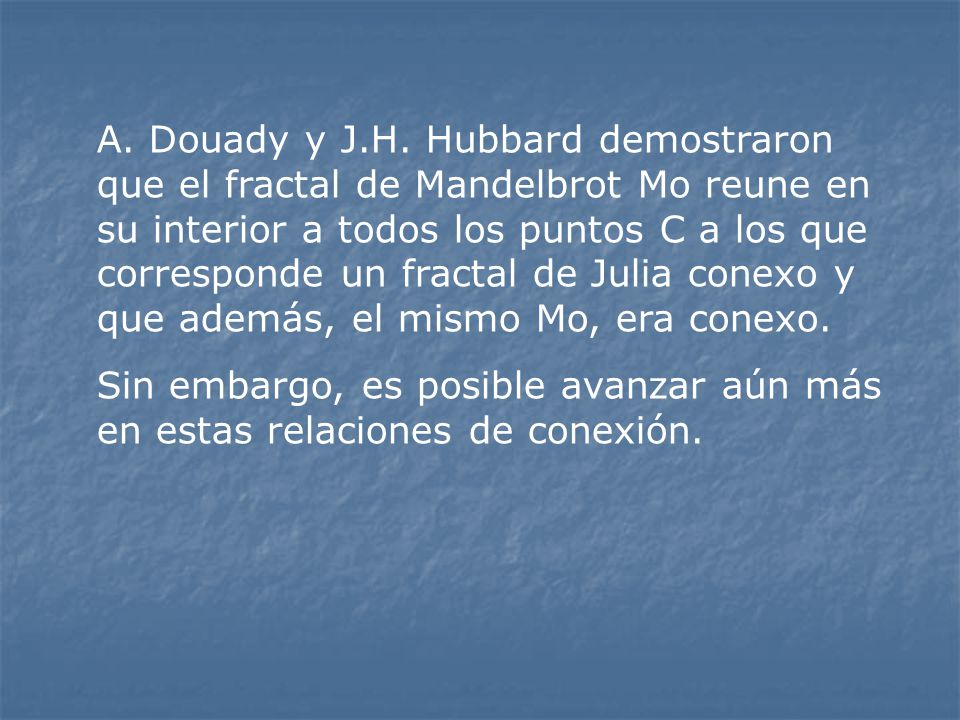 A. Douady y J.H. Hubbard demostraron que el fractal de Mandelbrot Mo reune en su interior a todos los puntos C a los que corresponde un fractal de Julia conexo y que además, el mismo Mo, era conexo.
