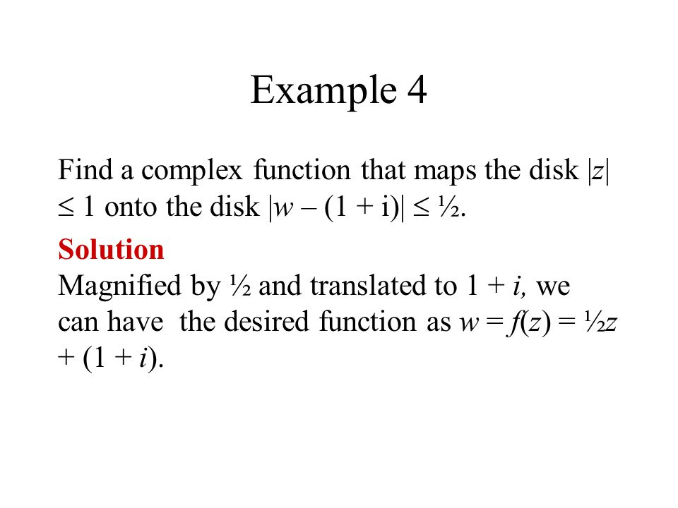 Example 4 Find a complex function that maps the disk |z|  1 onto the disk |w – (1 + i)|  ½.