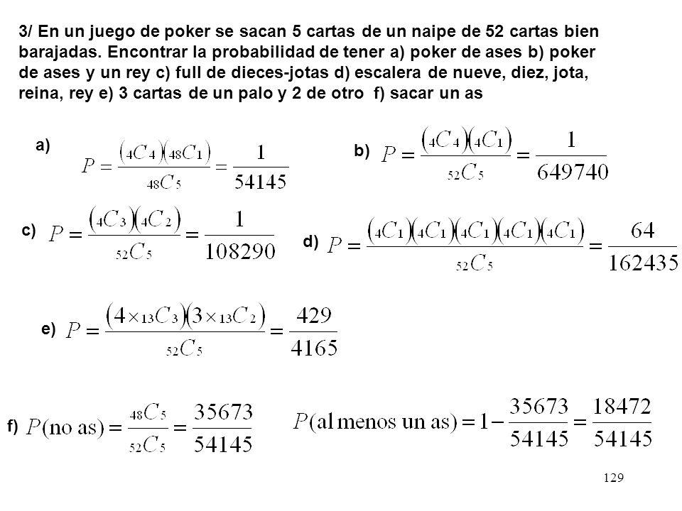 3/ En un juego de poker se sacan 5 cartas de un naipe de 52 cartas bien barajadas. Encontrar la probabilidad de tener a) poker de ases b) poker de ases y un rey c) full de dieces-jotas d) escalera de nueve, diez, jota, reina, rey e) 3 cartas de un palo y 2 de otro f) sacar un as