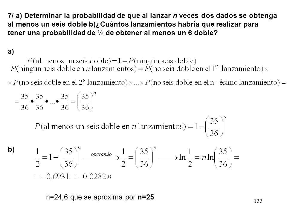 7/ a) Determinar la probabilidad de que al lanzar n veces dos dados se obtenga al menos un seis doble b)¿Cuántos lanzamientos habría que realizar para tener una probabilidad de ½ de obtener al menos un 6 doble