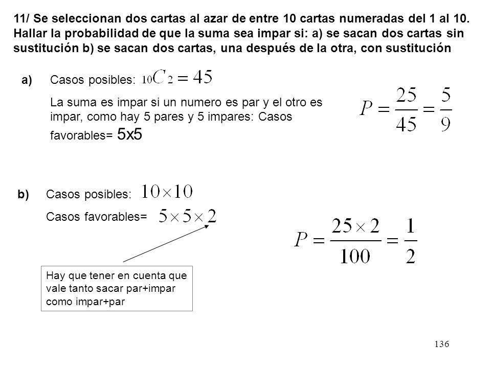 11/ Se seleccionan dos cartas al azar de entre 10 cartas numeradas del 1 al 10. Hallar la probabilidad de que la suma sea impar si: a) se sacan dos cartas sin sustitución b) se sacan dos cartas, una después de la otra, con sustitución
