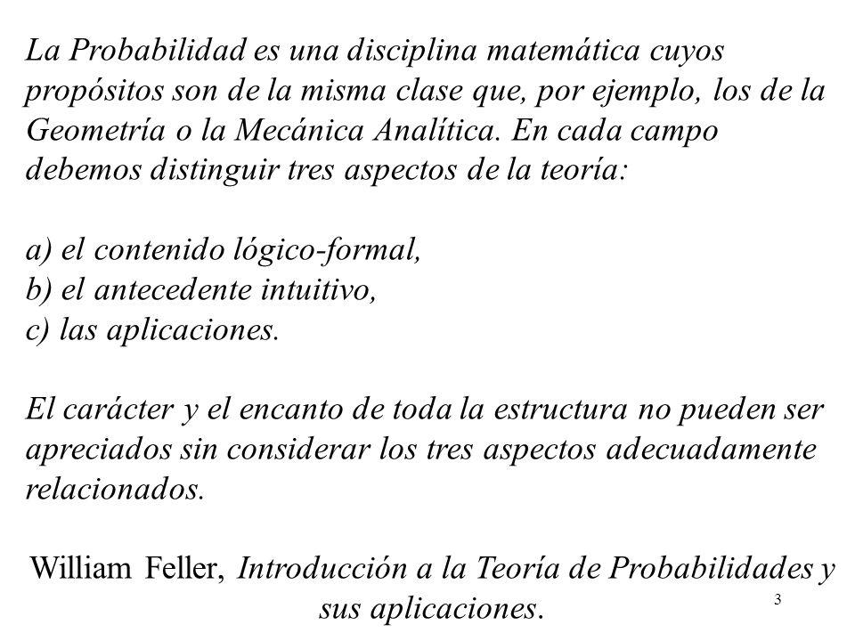 La Probabilidad es una disciplina matemática cuyos propósitos son de la misma clase que, por ejemplo, los de la Geometría o la Mecánica Analítica. En cada campo debemos distinguir tres aspectos de la teoría: