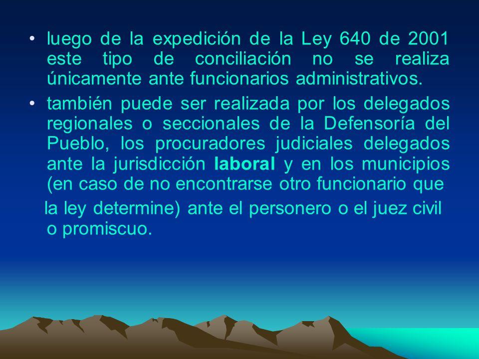 luego de la expedición de la Ley 640 de 2001 este tipo de conciliación no se realiza únicamente ante funcionarios administrativos.