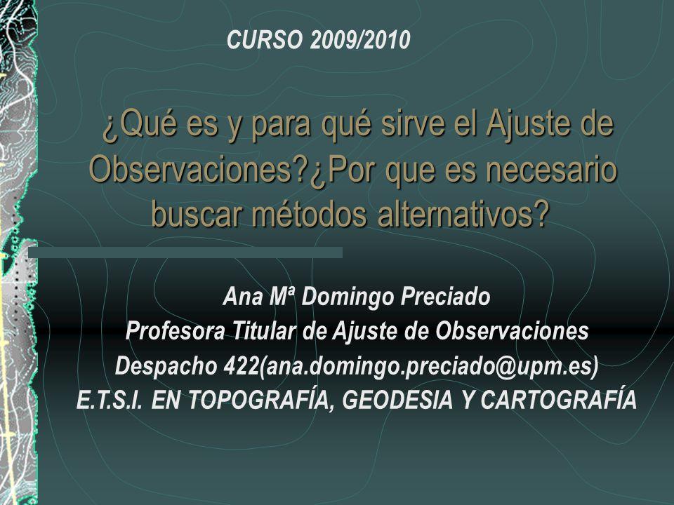 CURSO 2009/2010 ¿Qué es y para qué sirve el Ajuste de Observaciones ¿Por que es necesario buscar métodos alternativos