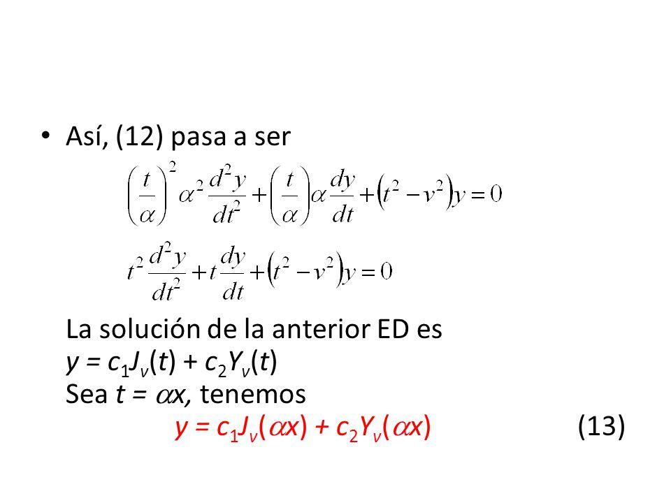 Así, (12) pasa a ser La solución de la anterior ED es y = c1Jv(t) + c2Yv(t) Sea t = x, tenemos y = c1Jv(x) + c2Yv(x) (13)