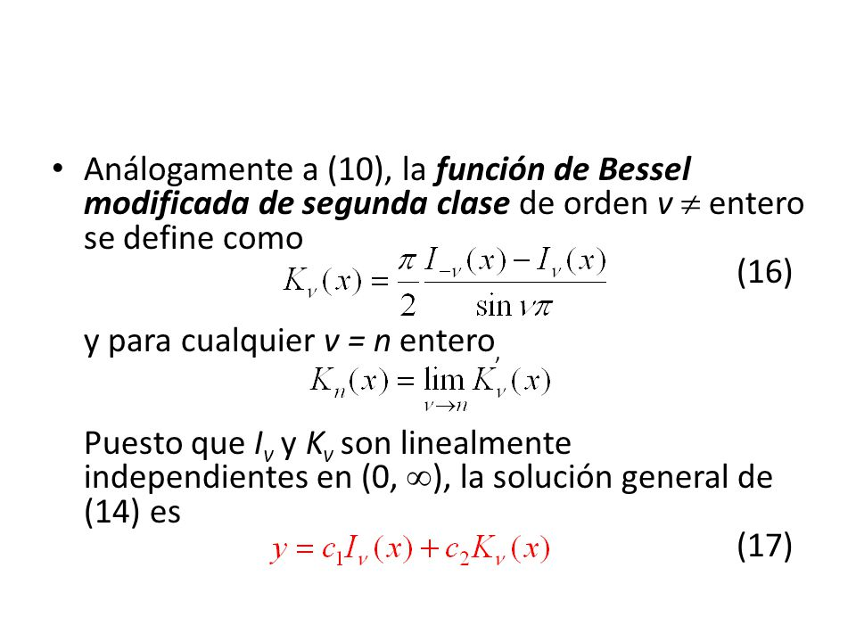 Análogamente a (10), la función de Bessel modificada de segunda clase de orden v  entero se define como (16) y para cualquier v = n entero, Puesto que Iv y Kv son linealmente independientes en (0, ), la solución general de (14) es (17)