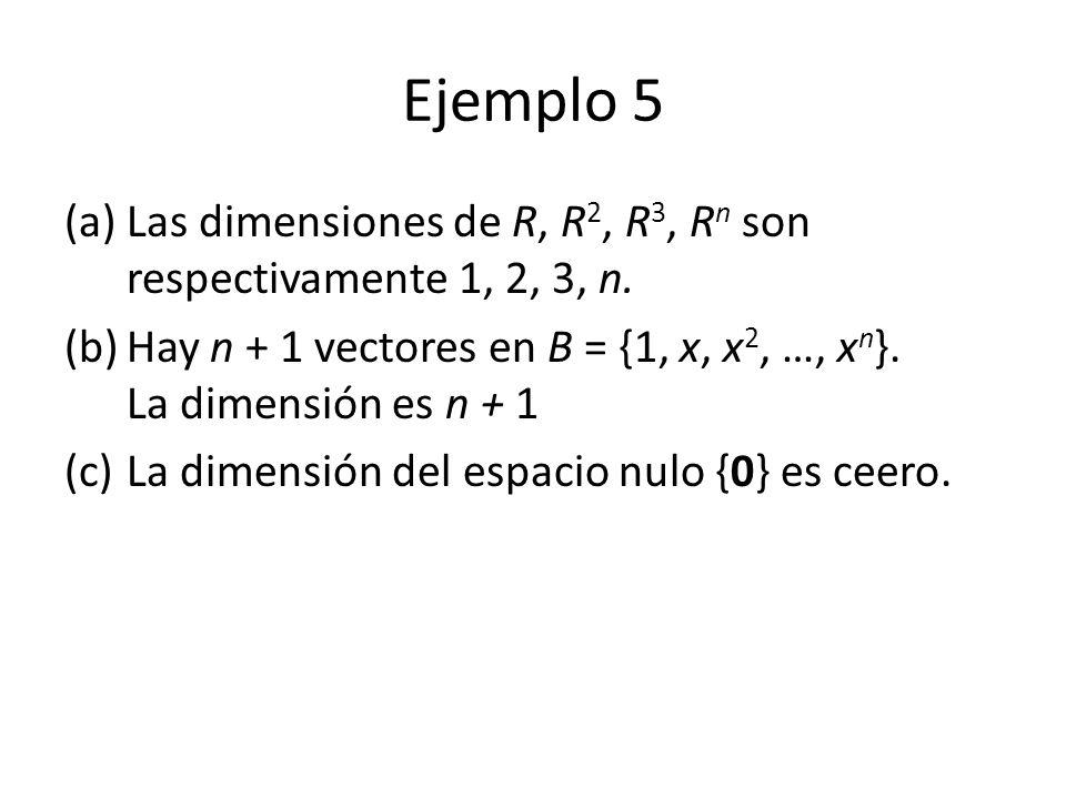 Ejemplo 5 Las dimensiones de R, R2, R3, Rn son respectivamente 1, 2, 3, n. Hay n + 1 vectores en B = {1, x, x2, …, xn}. La dimensión es n + 1.