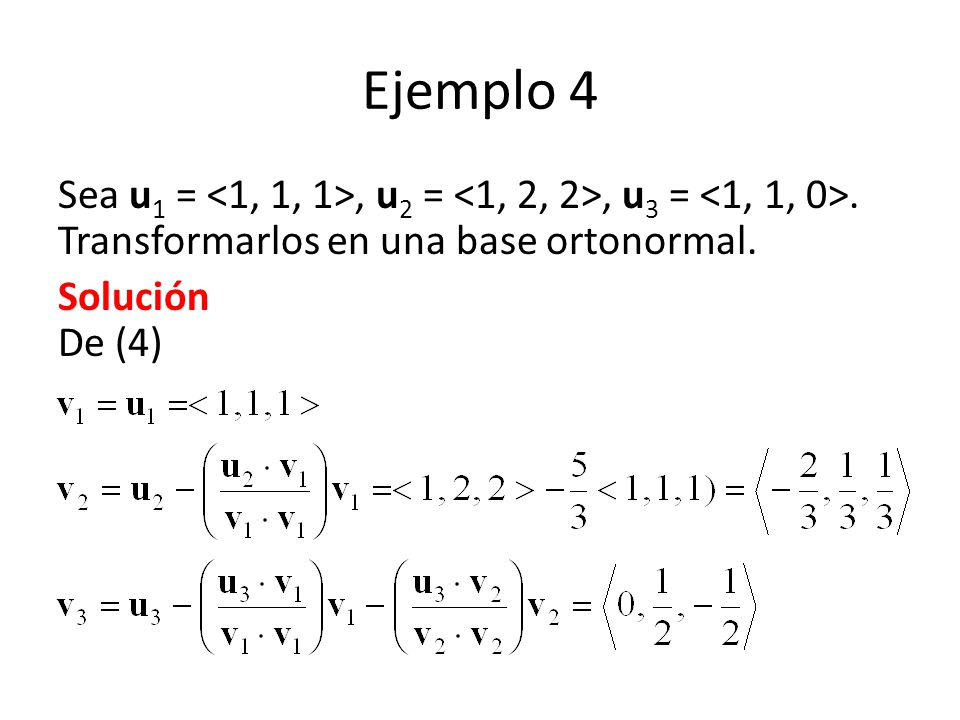 Ejemplo 4 Sea u1 = <1, 1, 1>, u2 = <1, 2, 2>, u3 = <1, 1, 0>. Transformarlos en una base ortonormal.
