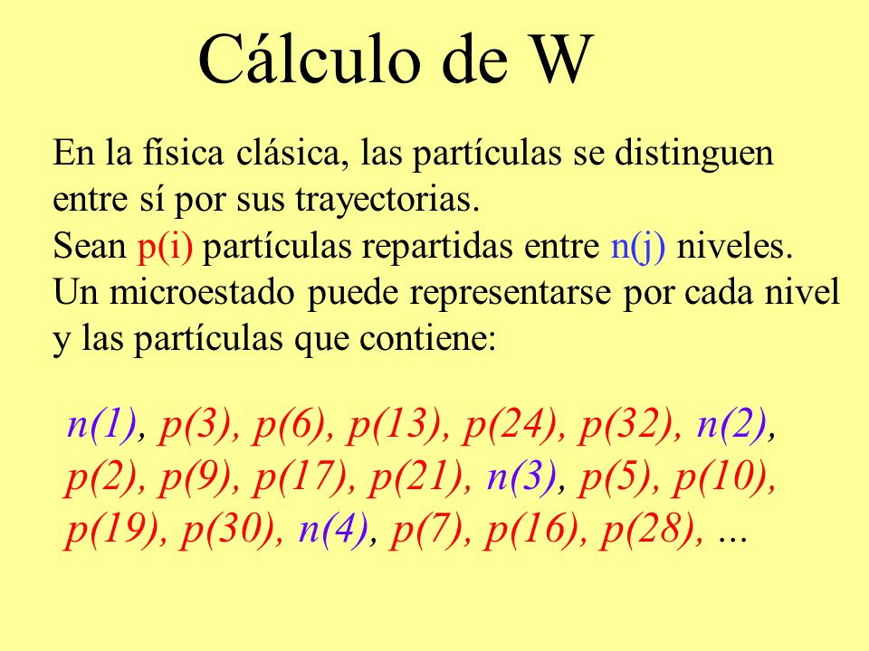 Cálculo de W En la física clásica, las partículas se distinguen entre sí por sus trayectorias. Sean p(i) partículas repartidas entre n(j) niveles.