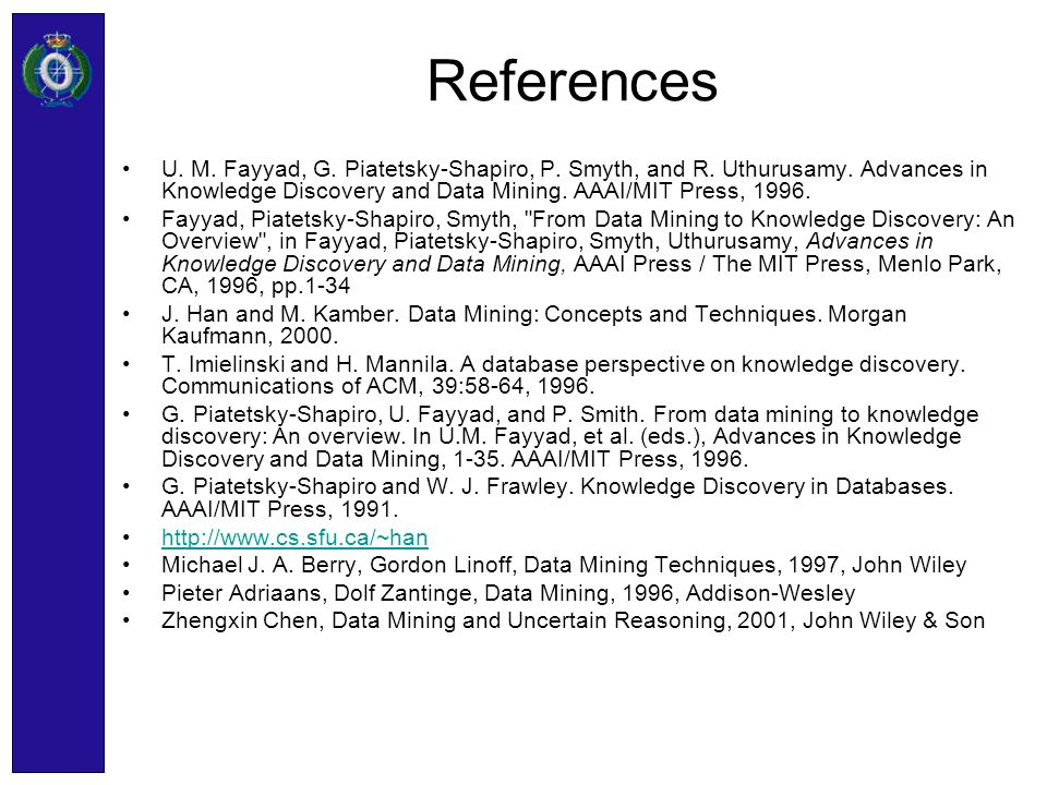 References U. M. Fayyad, G. Piatetsky-Shapiro, P. Smyth, and R. Uthurusamy. Advances in Knowledge Discovery and Data Mining. AAAI/MIT Press, 1996.