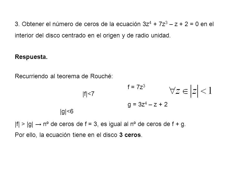 3. Obtener el número de ceros de la ecuación 3z4 + 7z3 – z + 2 = 0 en el interior del disco centrado en el origen y de radio unidad.