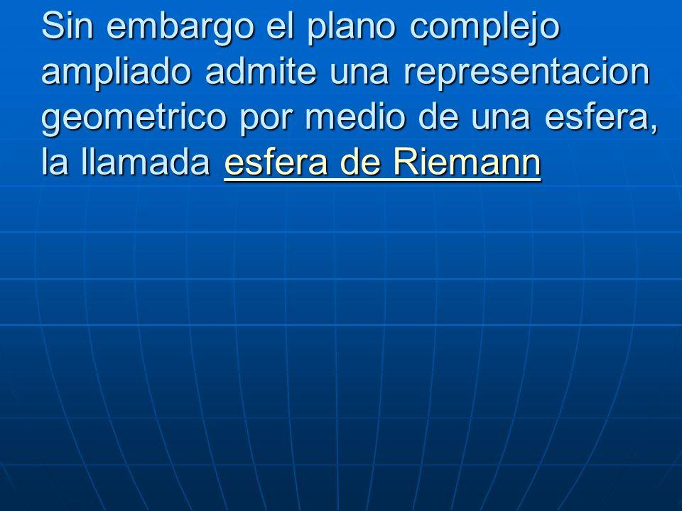 Sin embargo el plano complejo ampliado admite una representacion geometrico por medio de una esfera, la llamada esfera de Riemann
