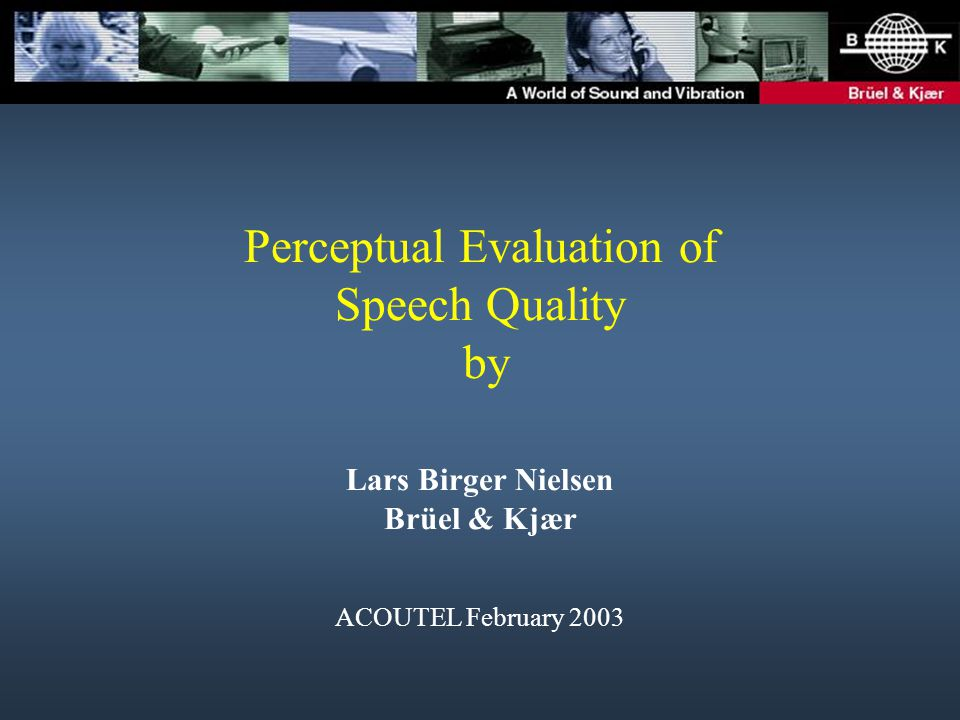 Perceptual Evaluation of Speech Quality by Lars Birger Nielsen Brüel & Kjær ACOUTEL February 2003