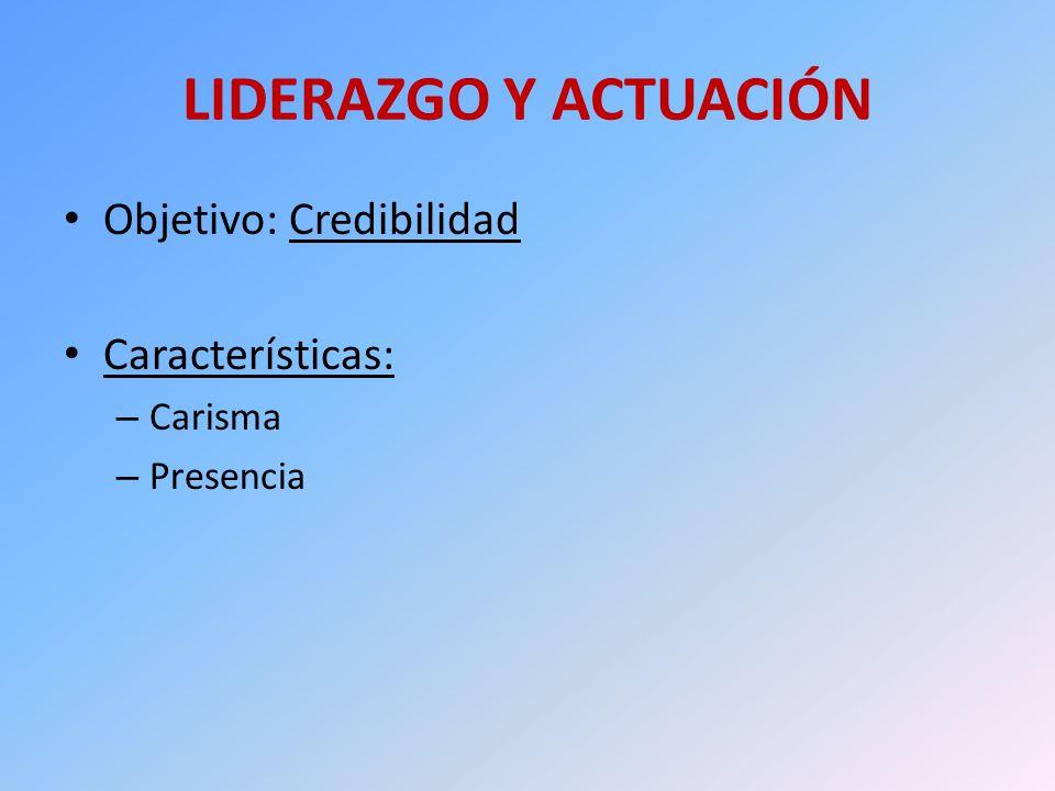 LIDERAZGO Y ACTUACIÓN Objetivo: Credibilidad Características: Carisma