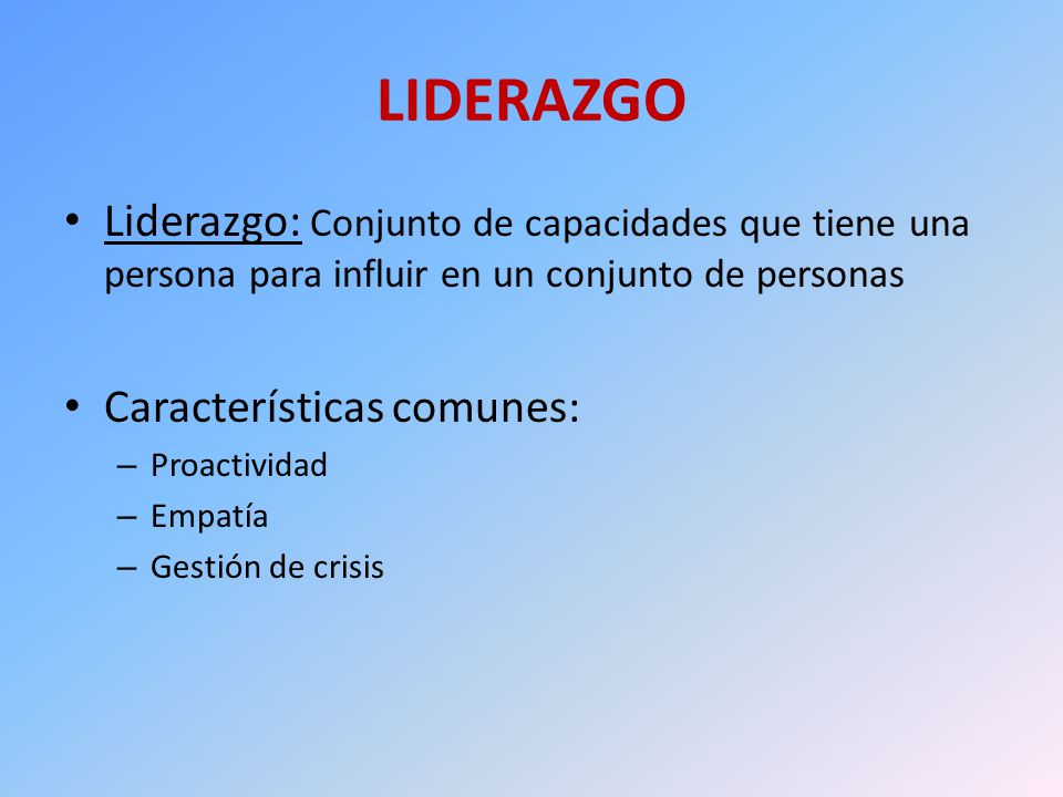 LIDERAZGO Liderazgo: Conjunto de capacidades que tiene una persona para influir en un conjunto de personas.