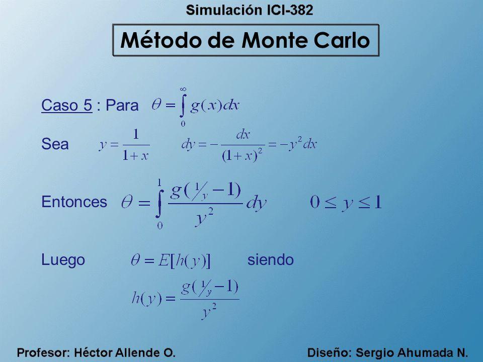 Método de Monte Carlo Caso 5 : Para Sea Entonces Luego siendo