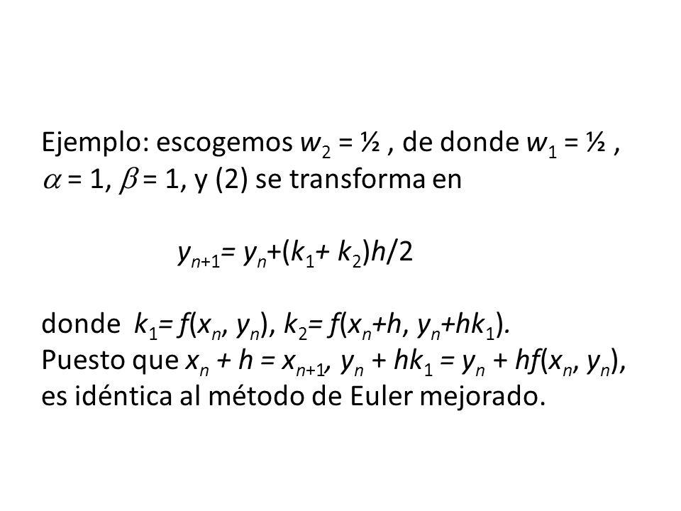 Ejemplo: escogemos w2 = ½ , de donde w1 = ½ ,  = 1,  = 1, y (2) se transforma en yn+1= yn+(k1+ k2)h/2 donde k1= f(xn, yn), k2= f(xn+h, yn+hk1).