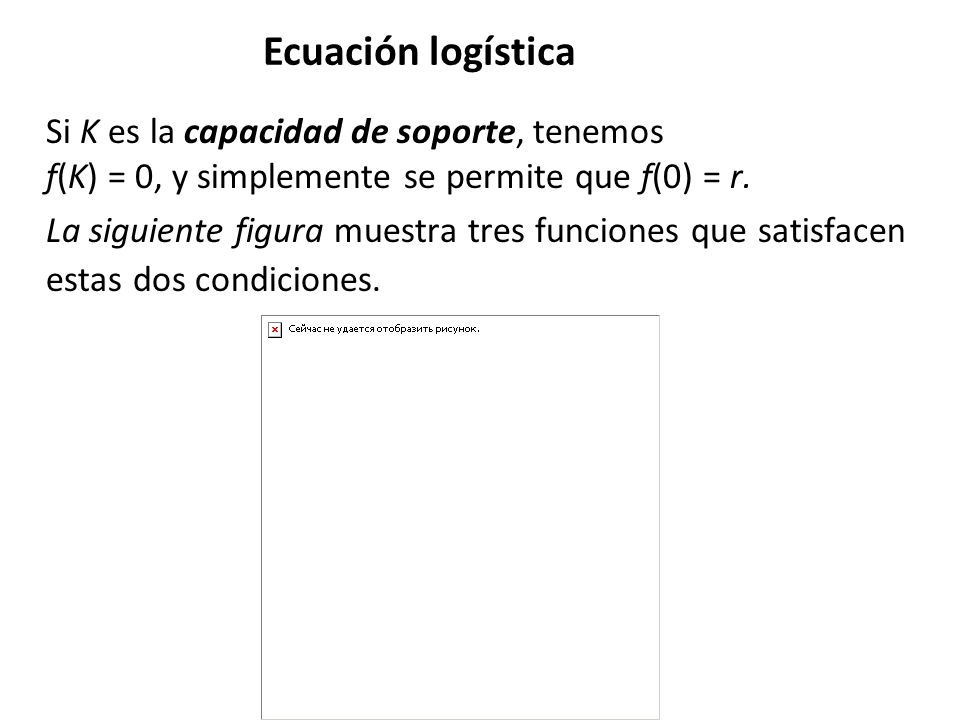 Ecuación logística Si K es la capacidad de soporte, tenemos f(K) = 0, y simplemente se permite que f(0) = r.