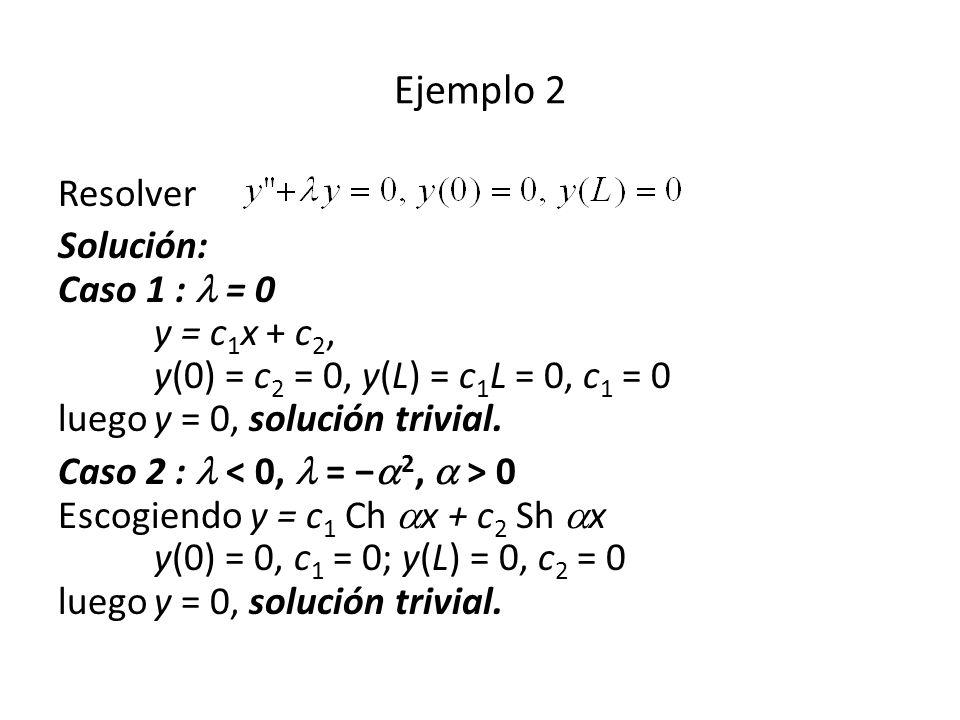 Ejemplo 2 Resolver. Solución: Caso 1 :  = 0 y = c1x + c2, y(0) = c2 = 0, y(L) = c1L = 0, c1 = 0 luego y = 0, solución trivial.