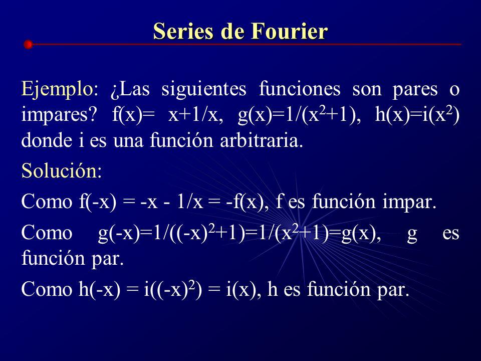 Series de Fourier Ejemplo: ¿Las siguientes funciones son pares o impares f(x)= x+1/x, g(x)=1/(x2+1), h(x)=i(x2) donde i es una función arbitraria.