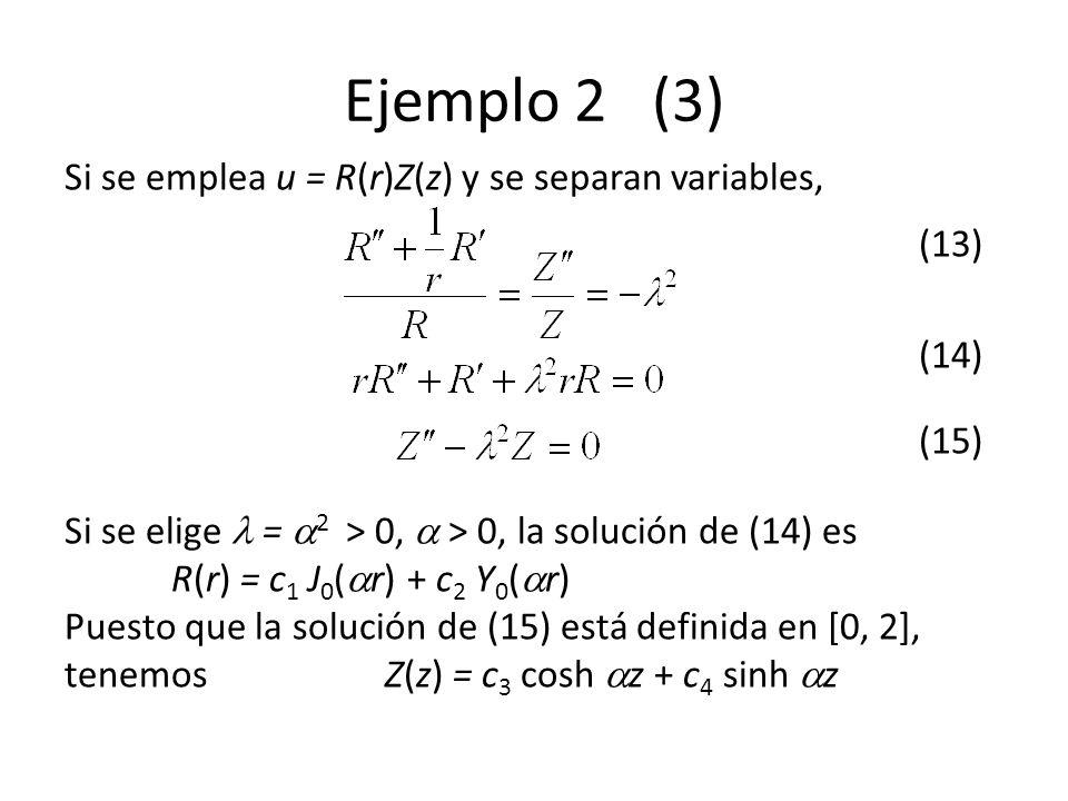 Ejemplo 2 (3) Si se emplea u = R(r)Z(z) y se separan variables, (13)