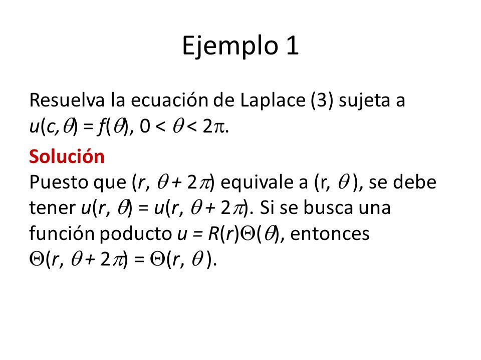 Ejemplo 1 Resuelva la ecuación de Laplace (3) sujeta a u(c,) = f(), 0 <  < 2.