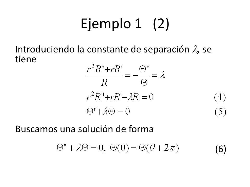 Ejemplo 1 (2) Introduciendo la constante de separación , se tiene Buscamos una solución de forma (6)