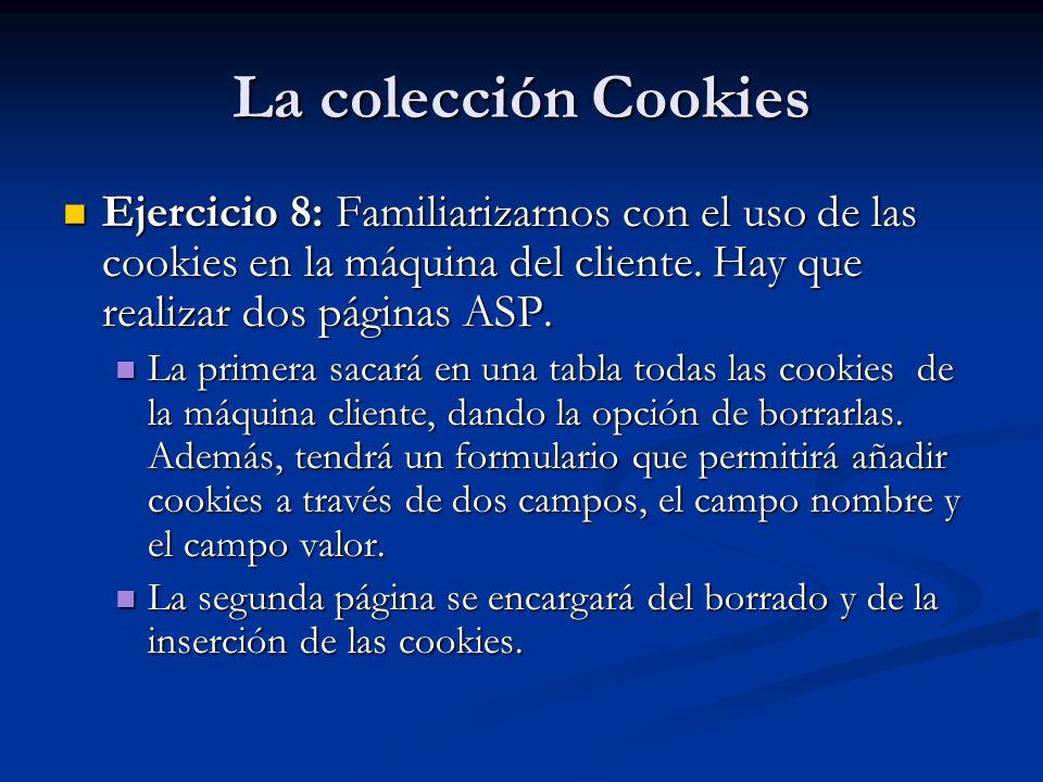 La colección Cookies Ejercicio 8: Familiarizarnos con el uso de las cookies en la máquina del cliente. Hay que realizar dos páginas ASP.