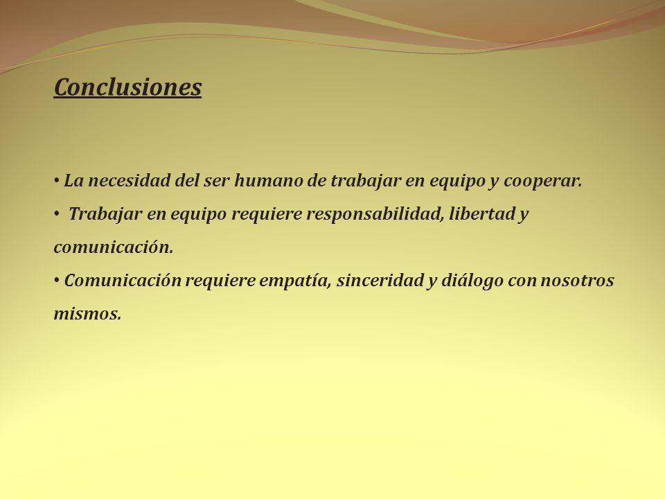 Conclusiones La necesidad del ser humano de trabajar en equipo y cooperar. Trabajar en equipo requiere responsabilidad, libertad y comunicación.