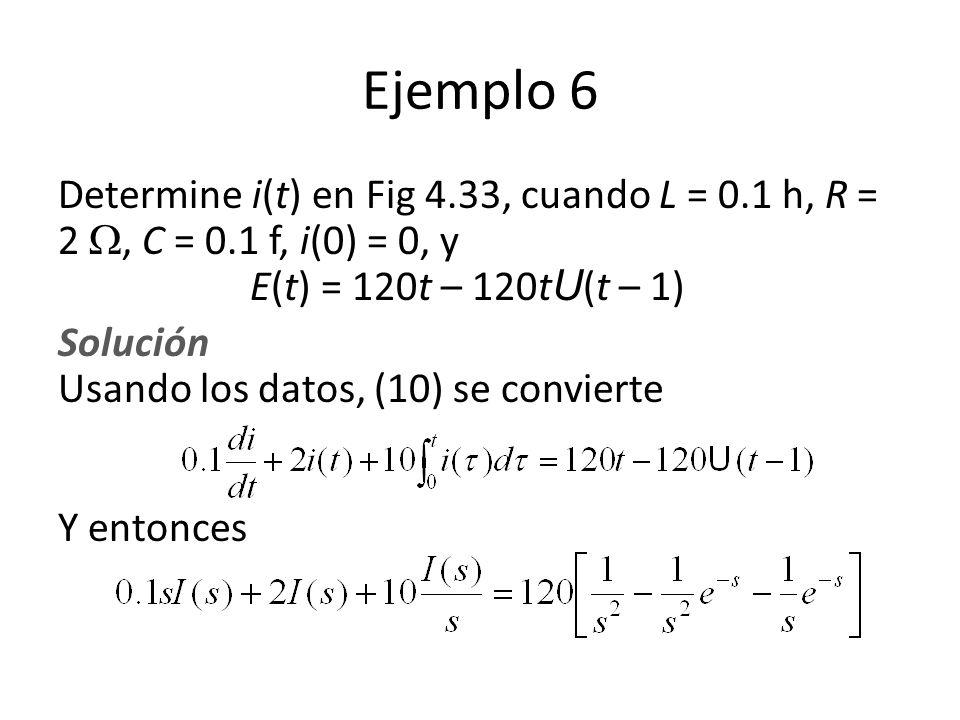 Ejemplo 6 Determine i(t) en Fig 4.33, cuando L = 0.1 h, R = 2 , C = 0.1 f, i(0) = 0, y E(t) = 120t – 120tU(t – 1)