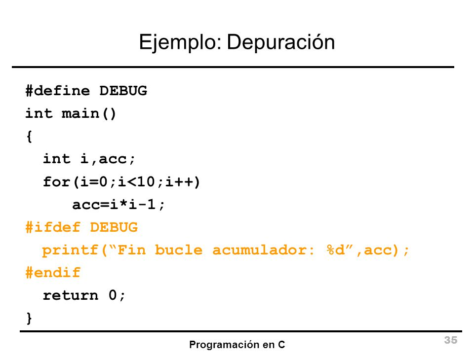 Ejemplo: Depuración #define DEBUG int main() { int i,acc;