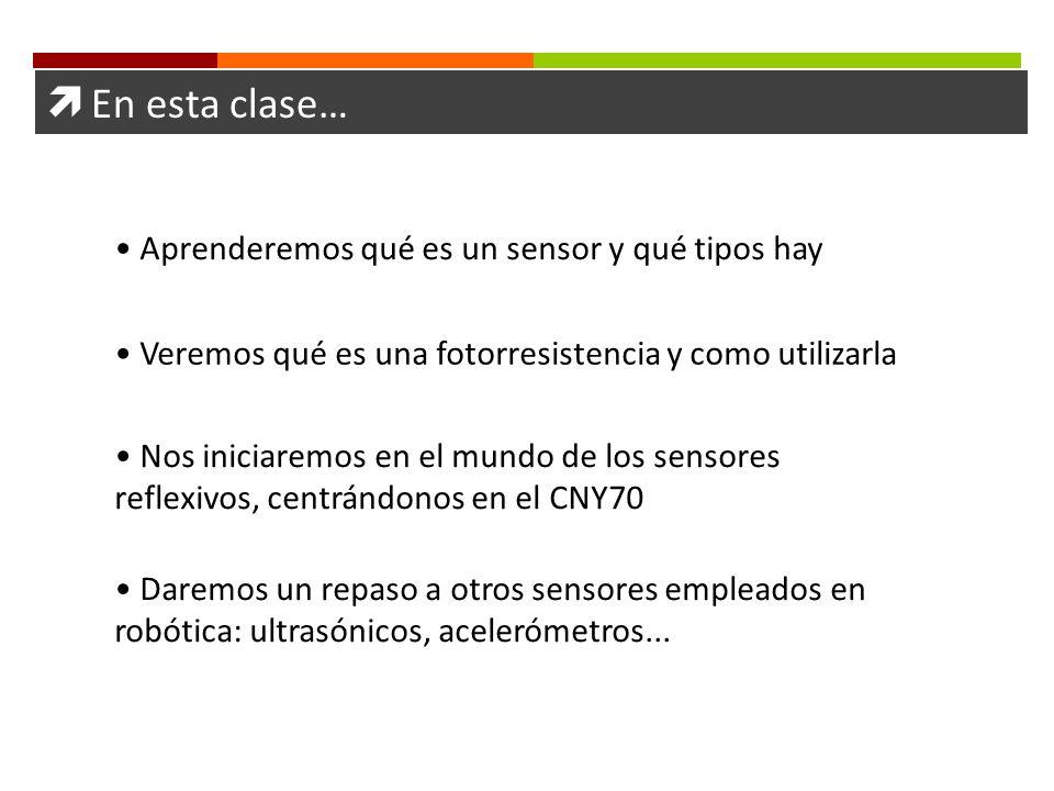  En esta clase… Aprenderemos qué es un sensor y qué tipos hay