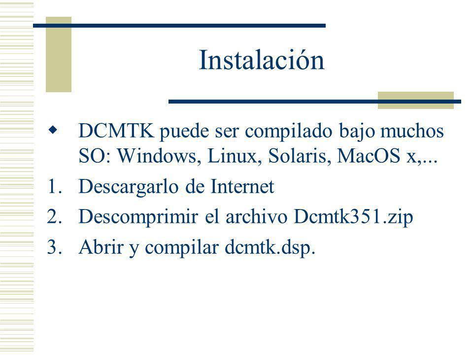 Instalación DCMTK puede ser compilado bajo muchos SO: Windows, Linux, Solaris, MacOS x,... Descargarlo de Internet.