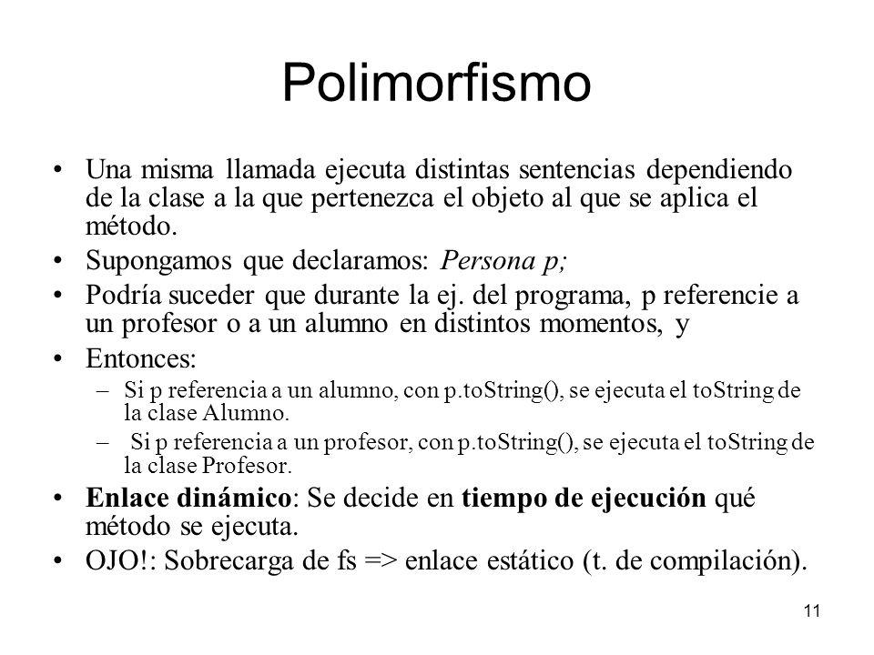 Polimorfismo Una misma llamada ejecuta distintas sentencias dependiendo de la clase a la que pertenezca el objeto al que se aplica el método.