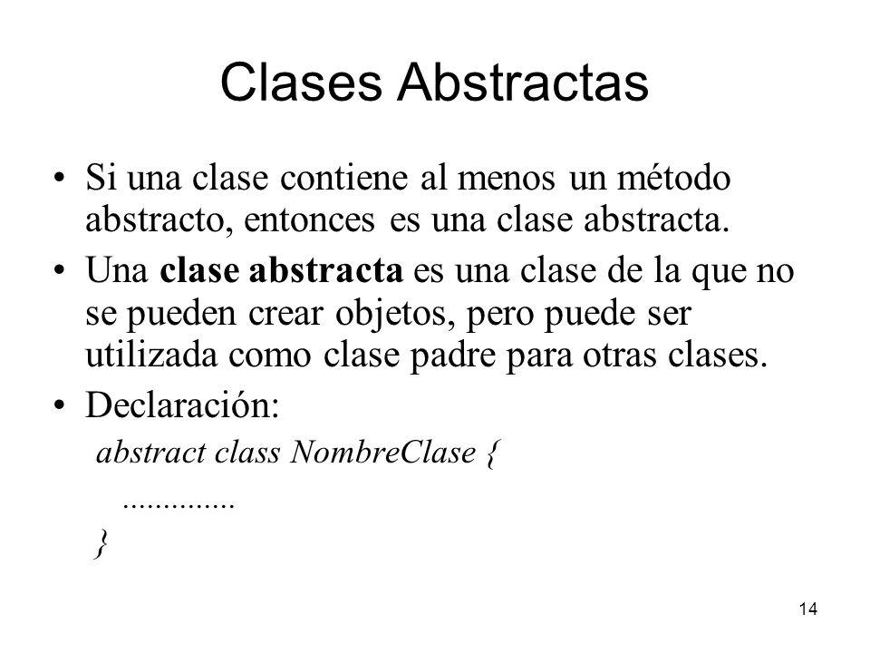 Clases Abstractas Si una clase contiene al menos un método abstracto, entonces es una clase abstracta.